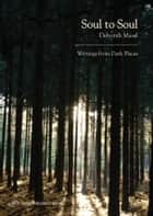 Soul to Soul: Writings from Dark Places ebook by Deborah Masel