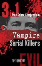 Vampire Serial Killers (3-in-1 True Crime Compendium) ebook by Phil Clarke