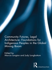 Community Futures, Legal Architecture - Foundations for Indigenous Peoples in the Global Mining Boom ebook by Marcia Langton,Judy Longbottom
