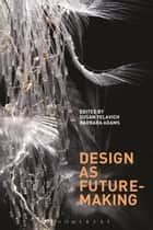 Design as Future-Making ebook by Director, Masters in Design Studies Program Susan Yelavich, Barbara Adams