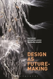 Design as Future-Making ebook by Director, Masters in Design Studies Program Susan Yelavich,Barbara Adams