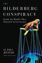 The Bilderberg Conspiracy: - Inside the World's Most Powerful Secret Society ebook by H. Paul Jeffers