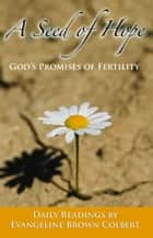A Seed of Hope: God's Promises of Fertility ebook by Evangeline Colbert