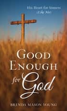 Good Enough for God - His Heart for Sinners (Like Me) ebook by Brenda Mason Young
