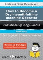 How to Become a Drying-unit-felting-machine Operator ebook by Luanne Hinds