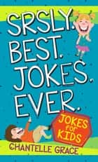 Srsly Best Jokes Ever - Jokes for Kids ebook by Chantelle Grace