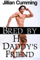 Bred by His Daddy's Friend ebook by Jillian Cumming