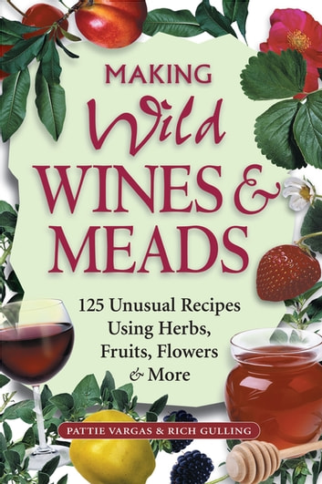 Making Wild Wines & Meads - 125 Unusual Recipes Using Herbs, Fruits, Flowers & More ebook by Rich Gulling,Pattie Vargas