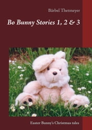 Bo Bunny Stories no 1, 2 & 3 - Christmas stories of an Easter Bunny ebook by Bärbel Thetmeyer