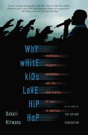 Why White Kids Love Hip Hop - Wankstas, Wiggers, Wannabes, and the New Reality of Race in America ebook by Bakari Kitwana