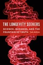 The Longevity Seekers - Science, Business, and the Fountain of Youth ebook by Ted Anton
