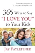 "365 Ways to Say ""I Love You"" to Your Kids ebook by"