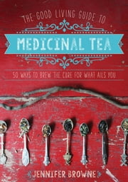 The Good Living Guide to Medicinal Tea - 50 Ways to Brew the Cure for What Ails You ebook by Jennifer Browne