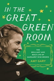 In the Great Green Room - The Brilliant and Bold Life of Margaret Wise Brown ebook by Amy Gary