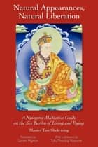 Natural Appearances, Natural Liberation: A Nyingma Meditative Guide on the Six Bardos of Living and Dying ebook by Master Shek-wing Tam,Samten Migdon,Tulku Thondup Rinpoche