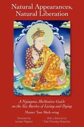 Natural Appearances, Natural Liberation: A Nyingma Meditative Guide on the Six Bardos of Living and Dying ebook by Master Shek-wing Tam