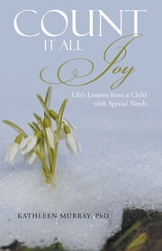 Count It All Joy - Life's Lessons from a Child with Special Needs ebook by Kathleen Murray, PhD