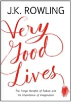 Very Good Lives - The Fringe Benefits of Failure and the Importance of Imagination ebook by J. K. Rowling, Joel Holland