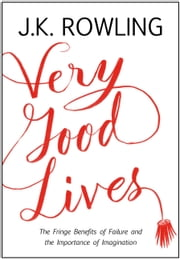 Very Good Lives - The Fringe Benefits of Failure and the Importance of Imagination ebook by J. K. Rowling,Joel Holland
