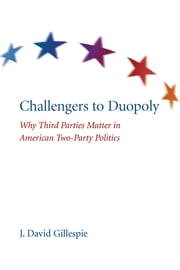 Challengers to Duopoly - Why Third Parties Matter in American Two-Party Politics ebook by J. David Gillespie