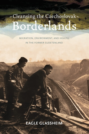 Cleansing the Czechoslovak Borderlands - Migration, Environment, and Health in the Former Sudetenland ebook by Eagle Glassheim
