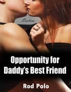 Opportunity for Daddy's Best Friend (Erotica) eBook by Rod Polo
