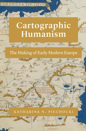 Cartographic Humanism - The Making of Early Modern Europe ebook by Katharina N. Piechocki