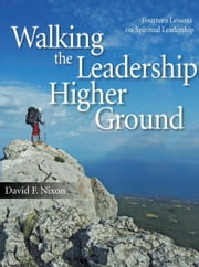 Walking the Leadership Higher Ground: Fourteen Lessons on Spiritual Leadership ebook by David F. Nixon