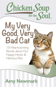 Chicken Soup for the Soul: My Very Good, Very Bad Cat - 101 Heartwarming Stories about Our Happy, Heroic & Hilarious Pets ebook by Amy Newmark