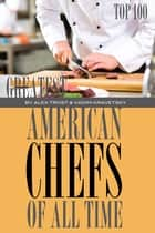 Greatest American Chefs of All Time: Top 100 ebook by alex trostanetskiy