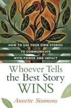 Whoever Tells the Best Story Wins ebook by Annette Simmons