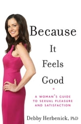 Because it Feels Good: A Woman's Guide to Sexual Pleasure and Satisfaction - A Woman's Guide to Sexual Pleasure and Satisfaction ebook by Debby Herbenick