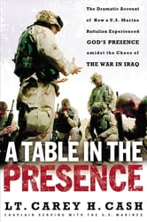 A Table in the Presence - The Dramatic Account of How a U.S. Marine Battalion Experienced God's Presence Amidst the Chaos of the War in Iraq ebook by LT. Carey H. Cash