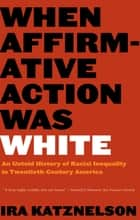When Affirmative Action Was White: An Untold History of Racial Inequality in Twentieth-Century America ebook by Ira Katznelson