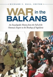 War in the Balkans: An Encyclopedic History from the Fall of the Ottoman Empire to the Breakup of Yugoslavia ebook by Richard C. Hall