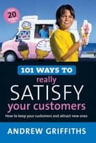 101 Ways to Really Satisfy Your Customers ebook by Andrew Griffiths