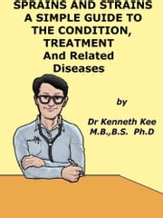 Sprain and Strains, A Simple Guide to the Condition, Treatment and Related Diseases ebook by Kenneth Kee