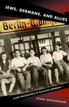 Jews, Germans, and Allies ebook by Atina Grossmann