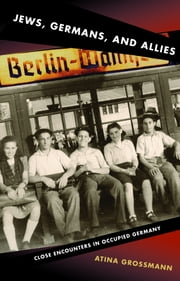 Jews, Germans, and Allies - Close Encounters in Occupied Germany ebook by Atina Grossmann