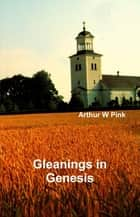Gleanings in Genesis ebook by Arthur W Pink