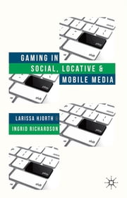 Gaming in Social, Locative and Mobile Media ebook by Larissa Hjorth,Ingrid Richardson