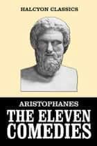 The Eleven Comedies of Aristophanes ebook by Aristophanes