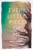 Every Little Piece of Me eBook by Amy Jones