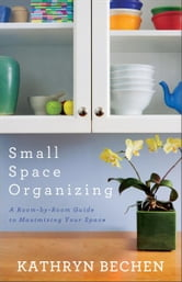 Small Space Organizing - A Room by Room Guide to Maximizing Your Space ebook by Kathryn Bechen