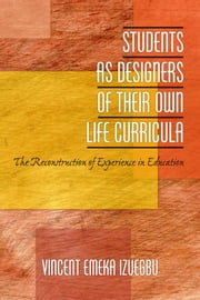 Students as Designers of Their Own Life Curricula: The Reconstruction of Experience in Education ebook by Izuegbu, Vincent Emeka