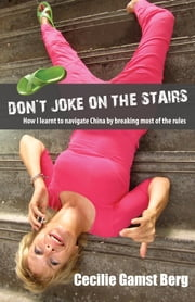 Don't Joke on the Stairs - How I Learned to Navigate China by Breaking Most of the Rules ebook by Cecilie Gamst Berg
