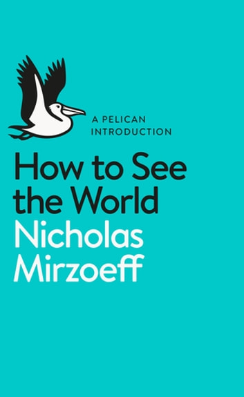 How to See the World ebook by Nicholas Mirzoeff
