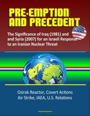 Pre-Emption and Precedent: The Significance of Iraq (1981) and Syria (2007) for an Israeli Response to an Iranian Nuclear Threat - Osirak Reactor, Covert Actions, Air Strike, IAEA, U.S. Relations ebook by Progressive Management