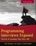 Programming Interviews Exposed - Secrets to Landing Your Next Job ebook by John Mongan, Noah Kindler, Eric Giguère