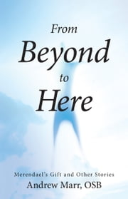 From Beyond to Here - Merendael's Gift and Other Stories ebook by Andrew Marr, OSB